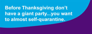 Before Thanksgiving don't have a giant party...you want to almost self-quarantine