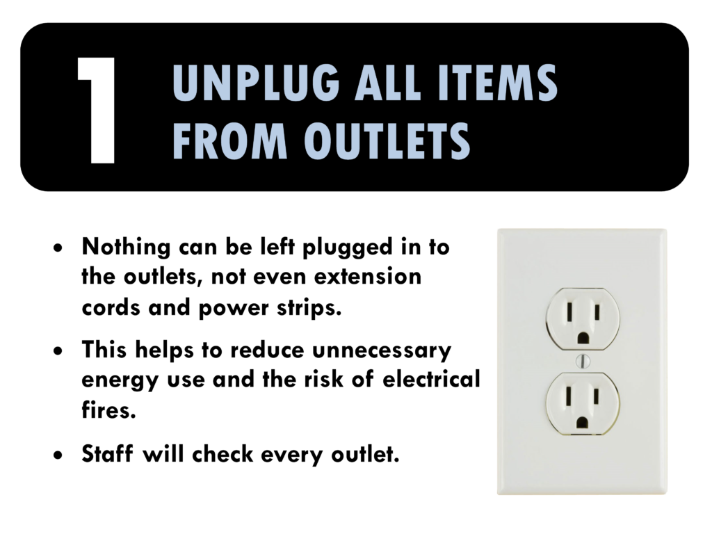 1. Unplug all items from outlets. Nothing can be left plugged in to the outlets, not even extension cords or power strips. This helps to reduce unnecessary energy use and the risk of electrical fires. Staff will check every outlet.