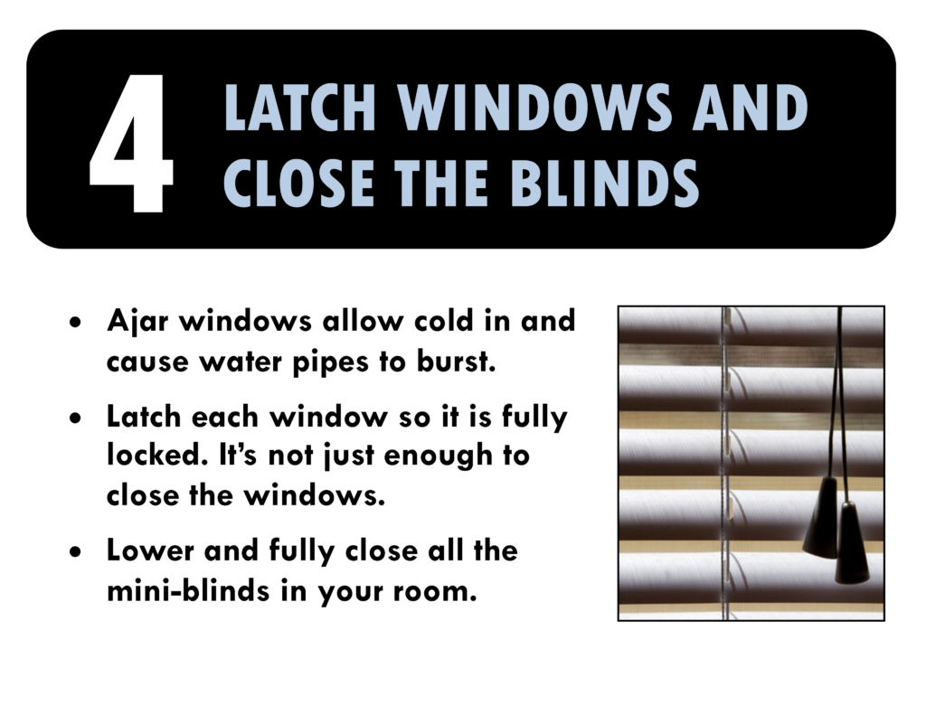 4. Latch windows and close the blinds. Ajar window s allow cold in and cause water pipes to freeze. Latch each window so it is fully locked. Lower and fully close all the mini-blinds in your room.