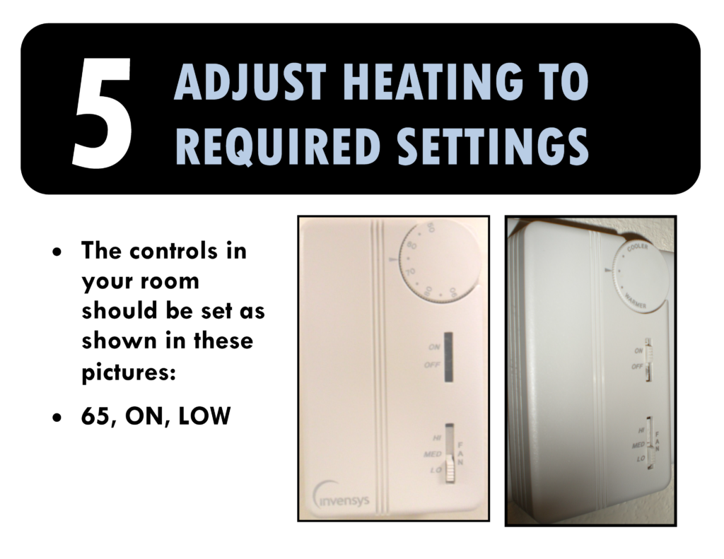 5. Adjust heating to required settings. The controls in your room should be set on 65, on, low.
