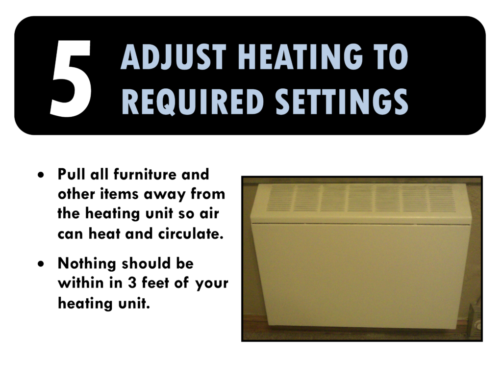 5. Adjust heating to required settings. Pull all furniture and other items away from heating unit so can air can heat and circulate. Nothing should be within three feet of your heating unit.